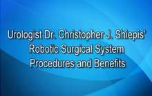 Urologist Dr. Christopher J. Shiepis' Robotic Surgical System Procedures and Benefits