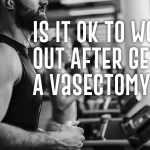 Is It Ok to Work Out After Getting A Vasectomy?
