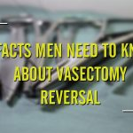 5 Facts Men Need to Know About Vasectomy Reversal