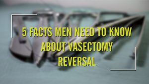 5 Facts Men Need to Know About Vasectomy Reversal | St Pete