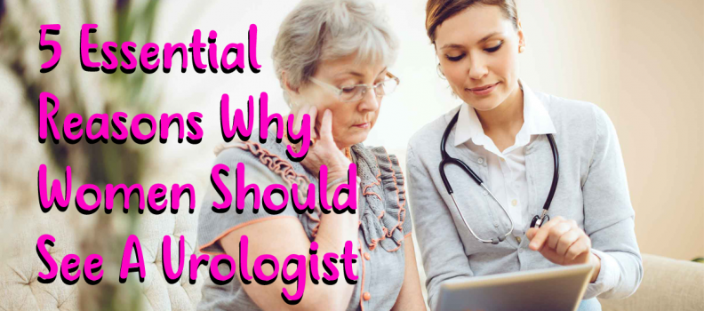 5 Essential Reasons Why Women Should See A Urologist