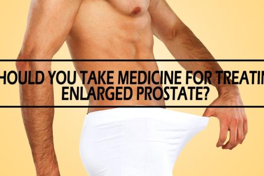 Should You Take Medicine for Treating Enlarged Prostate?