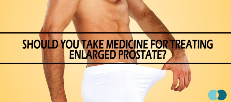 Should You Take Medicine for Treating Enlarged Prostate?